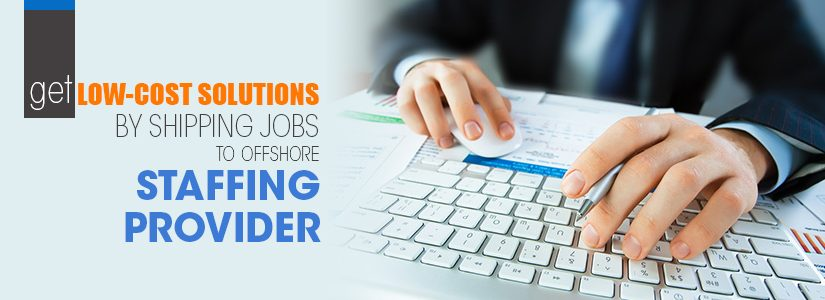 Get Low-Cost Solutions by Shipping Jobs to Offshore Staffing Provider