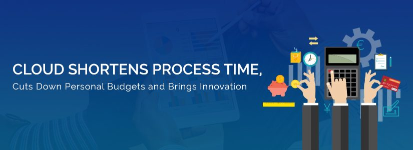 How the Cloud Shortens Process Time, Cuts Down Personal Budgets and Brings Innovation